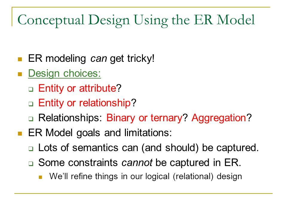 Conceptual Design Using the ER Model ER modeling can get tricky! Design choices:  Entity or attribute?  Entity or relationship?  Relationships: Bin