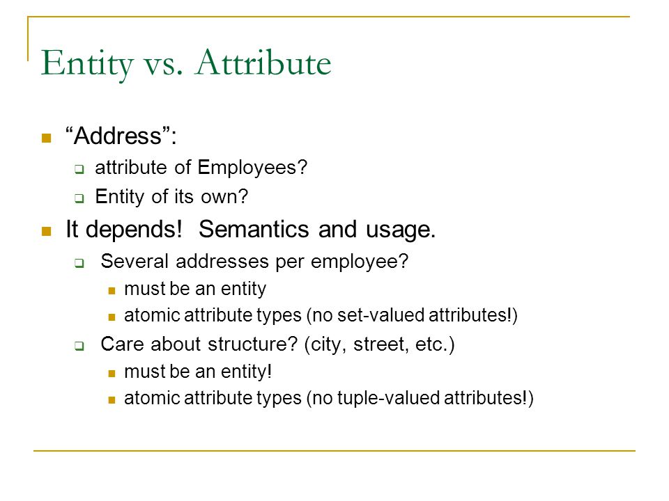 "Entity vs. Attribute ""Address"":  attribute of Employees?  Entity of its own? It depends! Semantics and usage.  Several addresses per employee? must"
