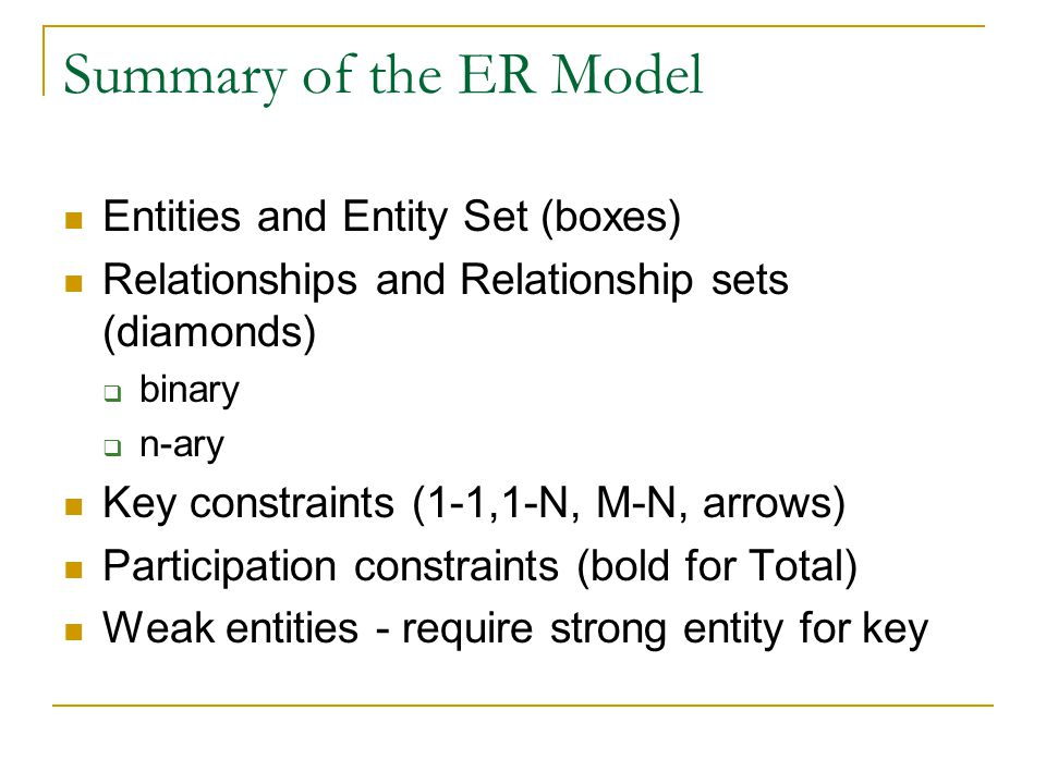 Summary of the ER Model Entities and Entity Set (boxes) Relationships and Relationship sets (diamonds)  binary  n-ary Key constraints (1-1,1-N, M-N,