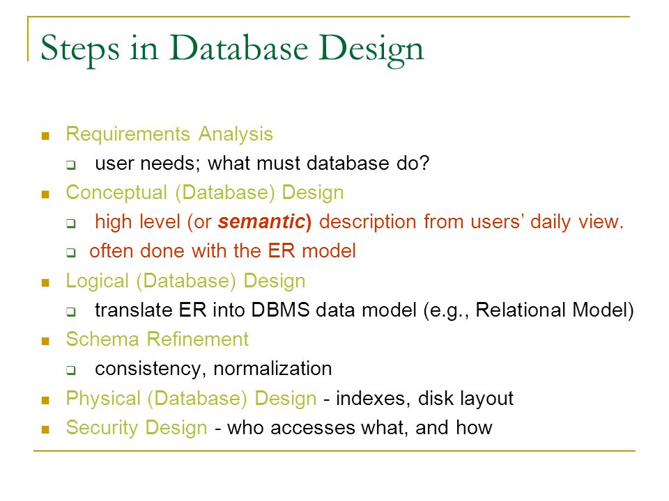 Steps in Database Design Requirements Analysis  user needs; what must database do? Conceptual (Database) Design  high level (or semantic) descriptio