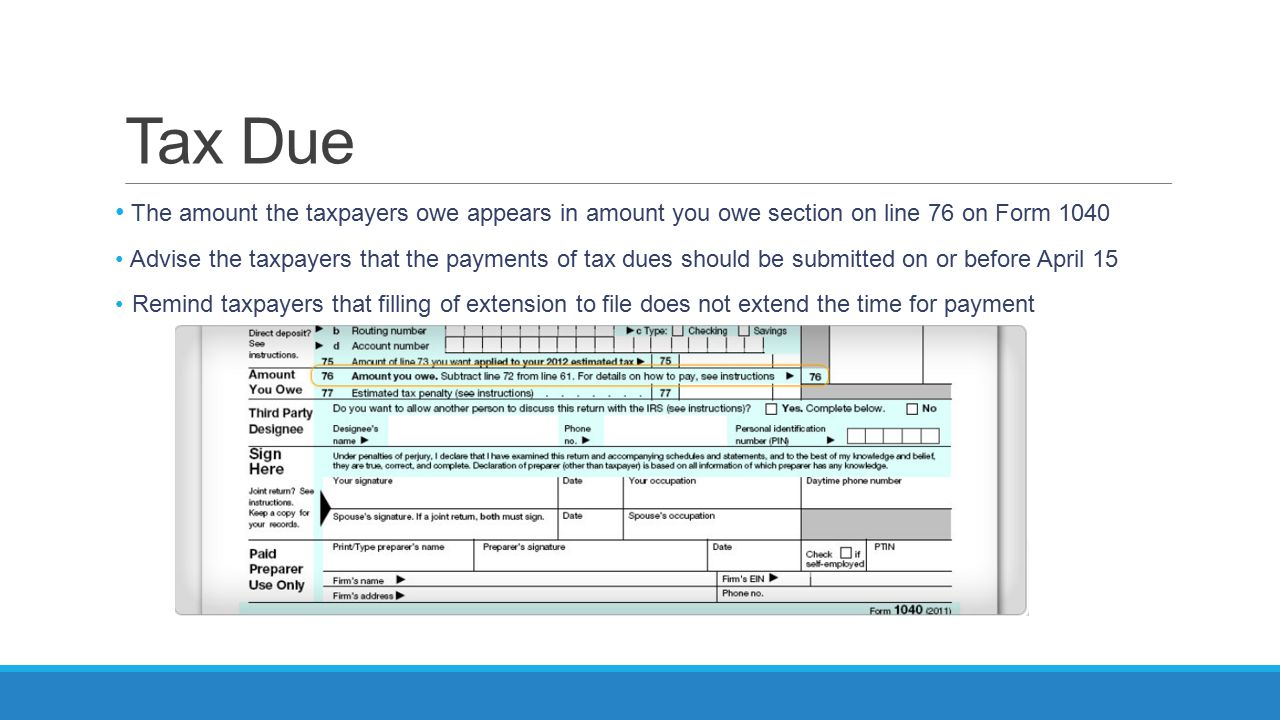 Tax Due The amount the taxpayers owe appears in amount you owe section on line 76 on Form 1040 Advise the taxpayers that the payments of tax dues shou