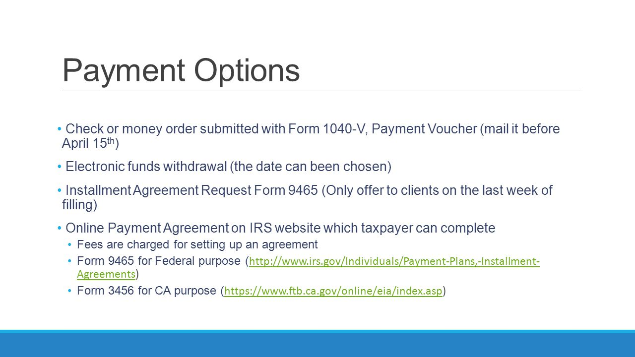 Payment Options Check or money order submitted with Form 1040-V, Payment Voucher (mail it before April 15 th ) Electronic funds withdrawal (the date c