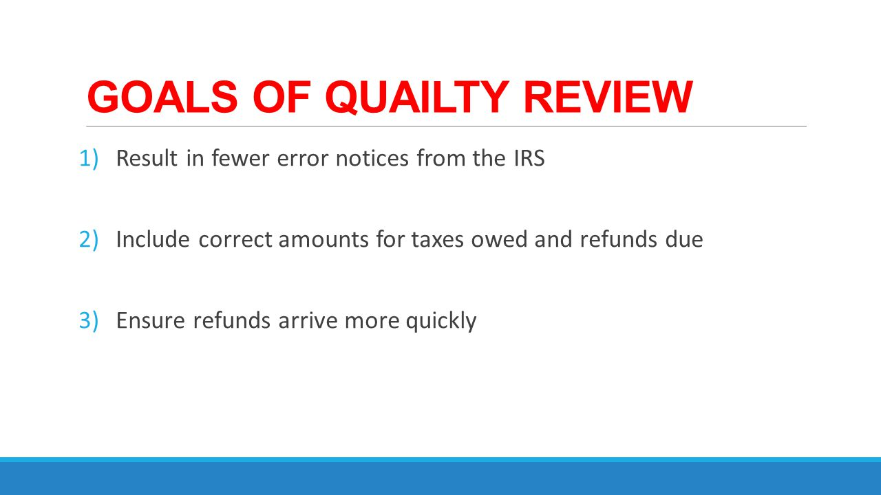 GOALS OF QUAILTY REVIEW 1)Result in fewer error notices from the IRS 2)Include correct amounts for taxes owed and refunds due 3)Ensure refunds arrive