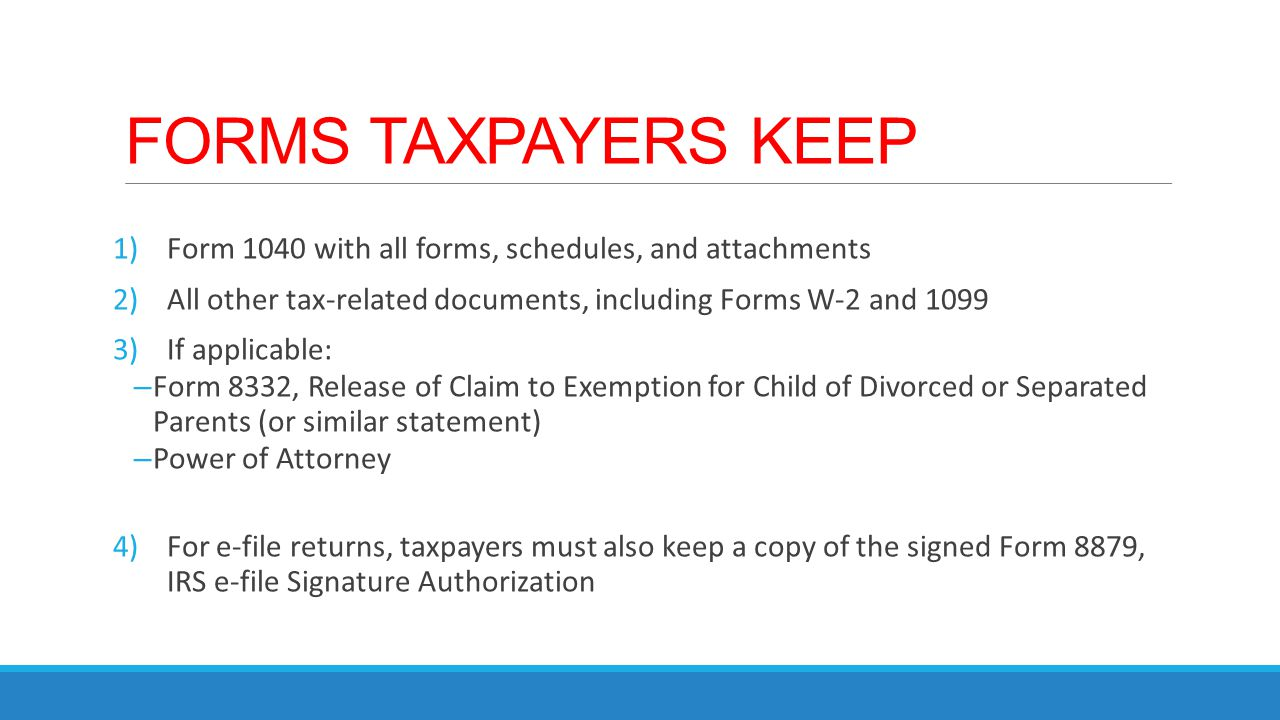 FORMS TAXPAYERS KEEP 1)Form 1040 with all forms, schedules, and attachments 2)All other tax-related documents, including Forms W-2 and 1099 3)If appli