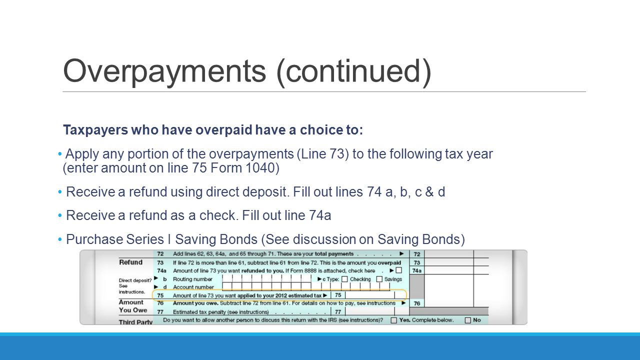 Overpayments (continued) Taxpayers who have overpaid have a choice to: Apply any portion of the overpayments (Line 73) to the following tax year (ente