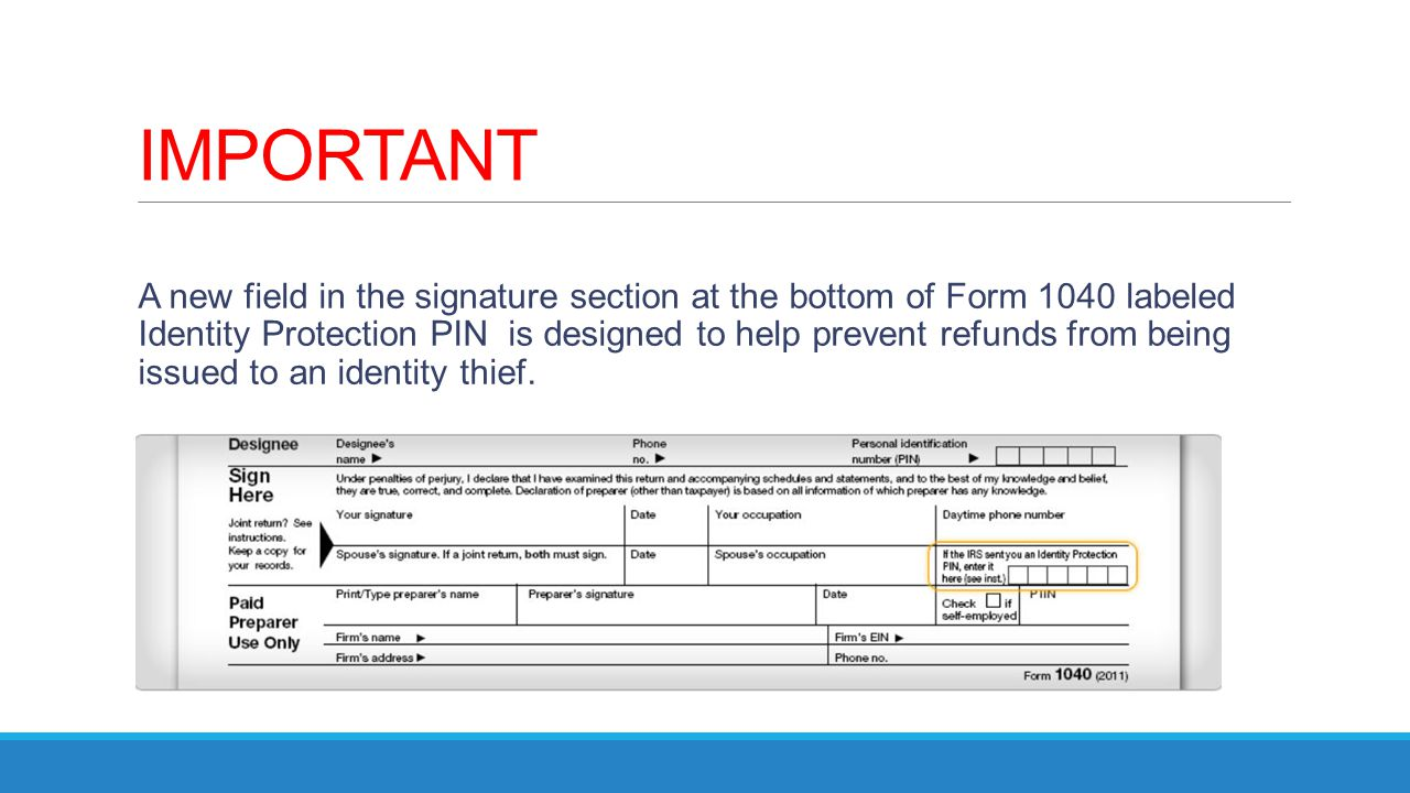 IMPORTANT A new field in the signature section at the bottom of Form 1040 labeled Identity Protection PIN is designed to help prevent refunds from bei