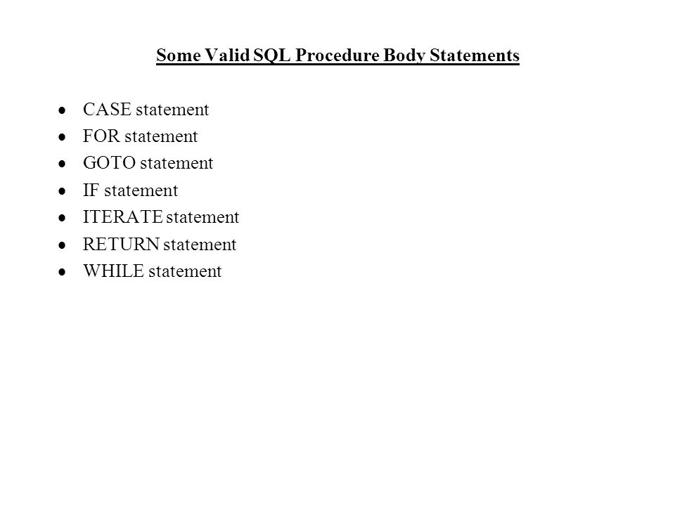 Some Valid SQL Procedure Body Statements  CASE statement  FOR statement  GOTO statement  IF statement  ITERATE statement  RETURN statement  WHILE statement