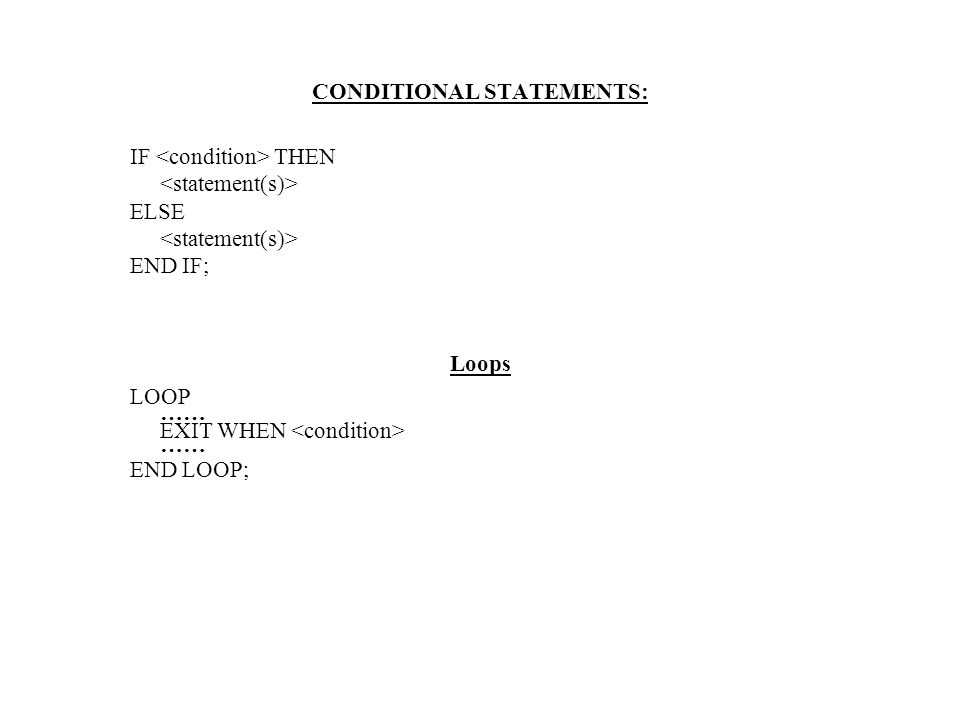CONDITIONAL STATEMENTS: IF THEN ELSE END IF; Loops LOOP …… EXIT WHEN …… END LOOP;