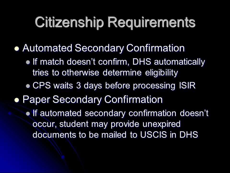 Citizenship Requirements Automated Secondary Confirmation Automated Secondary Confirmation If match doesn't confirm, DHS automatically tries to otherwise determine eligibility If match doesn't confirm, DHS automatically tries to otherwise determine eligibility CPS waits 3 days before processing ISIR CPS waits 3 days before processing ISIR Paper Secondary Confirmation Paper Secondary Confirmation If automated secondary confirmation doesn't occur, student may provide unexpired documents to be mailed to USCIS in DHS If automated secondary confirmation doesn't occur, student may provide unexpired documents to be mailed to USCIS in DHS