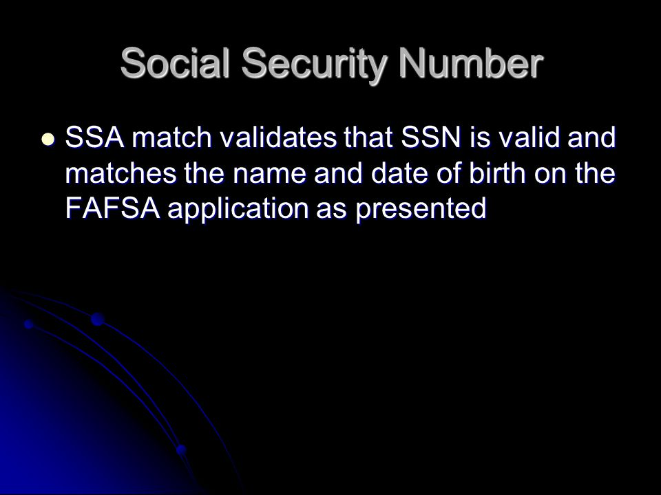 Social Security Number SSA match validates that SSN is valid and matches the name and date of birth on the FAFSA application as presented SSA match validates that SSN is valid and matches the name and date of birth on the FAFSA application as presented