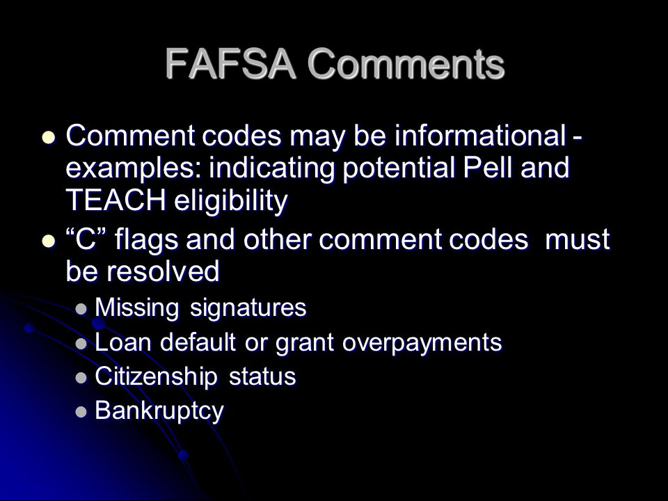FAFSA Comments Comment codes may be informational - examples: indicating potential Pell and TEACH eligibility Comment codes may be informational - examples: indicating potential Pell and TEACH eligibility C flags and other comment codes must be resolved C flags and other comment codes must be resolved Missing signatures Missing signatures Loan default or grant overpayments Loan default or grant overpayments Citizenship status Citizenship status Bankruptcy Bankruptcy