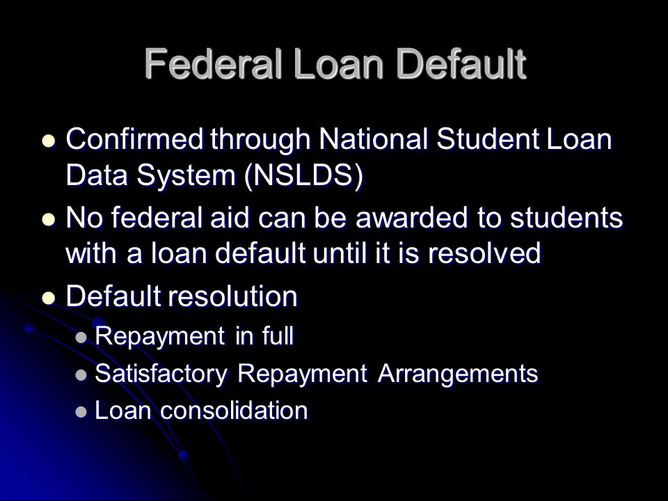 Federal Loan Default Confirmed through National Student Loan Data System (NSLDS) Confirmed through National Student Loan Data System (NSLDS) No federal aid can be awarded to students with a loan default until it is resolved No federal aid can be awarded to students with a loan default until it is resolved Default resolution Default resolution Repayment in full Repayment in full Satisfactory Repayment Arrangements Satisfactory Repayment Arrangements Loan consolidation Loan consolidation