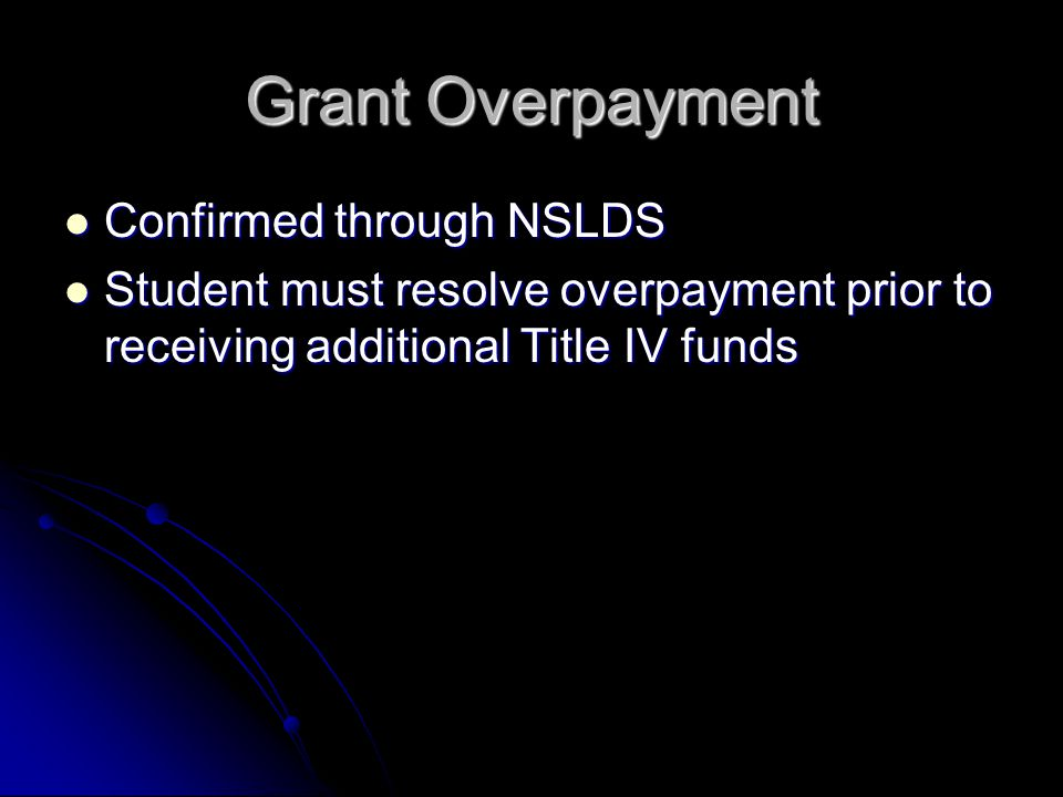 Grant Overpayment Confirmed through NSLDS Confirmed through NSLDS Student must resolve overpayment prior to receiving additional Title IV funds Student must resolve overpayment prior to receiving additional Title IV funds