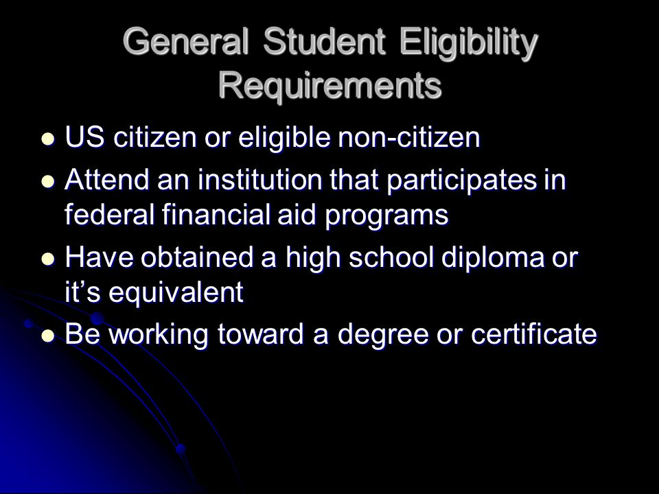 General Student Eligibility Requirements US citizen or eligible non-citizen US citizen or eligible non-citizen Attend an institution that participates in federal financial aid programs Attend an institution that participates in federal financial aid programs Have obtained a high school diploma or it's equivalent Have obtained a high school diploma or it's equivalent Be working toward a degree or certificate Be working toward a degree or certificate