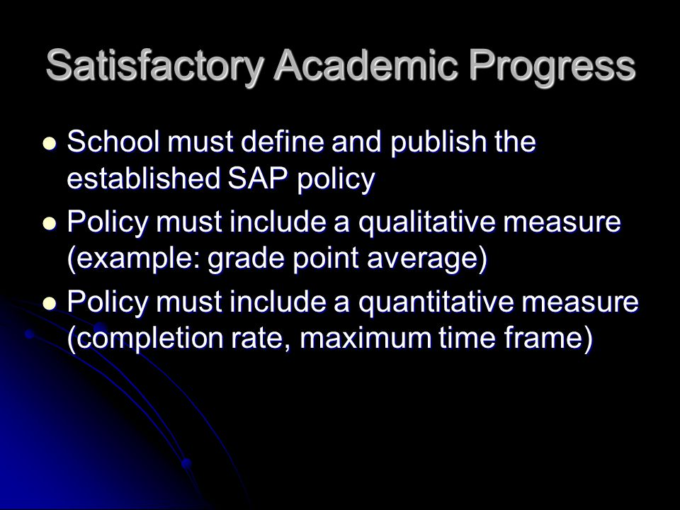 Satisfactory Academic Progress School must define and publish the established SAP policy School must define and publish the established SAP policy Policy must include a qualitative measure (example: grade point average) Policy must include a qualitative measure (example: grade point average) Policy must include a quantitative measure (completion rate, maximum time frame) Policy must include a quantitative measure (completion rate, maximum time frame)
