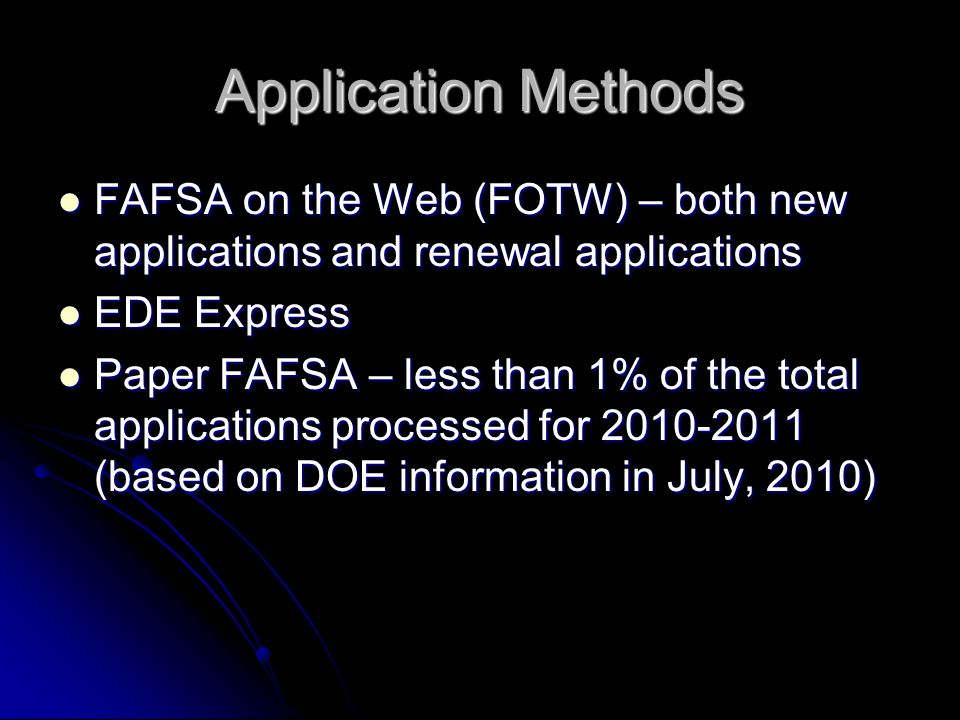 Application Methods FAFSA on the Web (FOTW) – both new applications and renewal applications FAFSA on the Web (FOTW) – both new applications and renewal applications EDE Express EDE Express Paper FAFSA – less than 1% of the total applications processed for 2010-2011 (based on DOE information in July, 2010) Paper FAFSA – less than 1% of the total applications processed for 2010-2011 (based on DOE information in July, 2010)