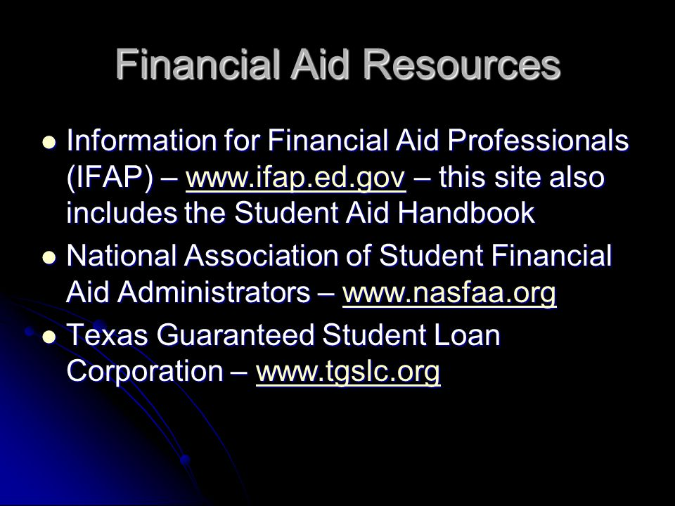 Financial Aid Resources Information for Financial Aid Professionals (IFAP) – www.ifap.ed.gov – this site also includes the Student Aid Handbook Information for Financial Aid Professionals (IFAP) – www.ifap.ed.gov – this site also includes the Student Aid Handbookwww.ifap.ed.gov National Association of Student Financial Aid Administrators – www.nasfaa.org National Association of Student Financial Aid Administrators – www.nasfaa.orgwww.nasfaa.org Texas Guaranteed Student Loan Corporation – www.tgslc.org Texas Guaranteed Student Loan Corporation – www.tgslc.orgwww.tgslc.org