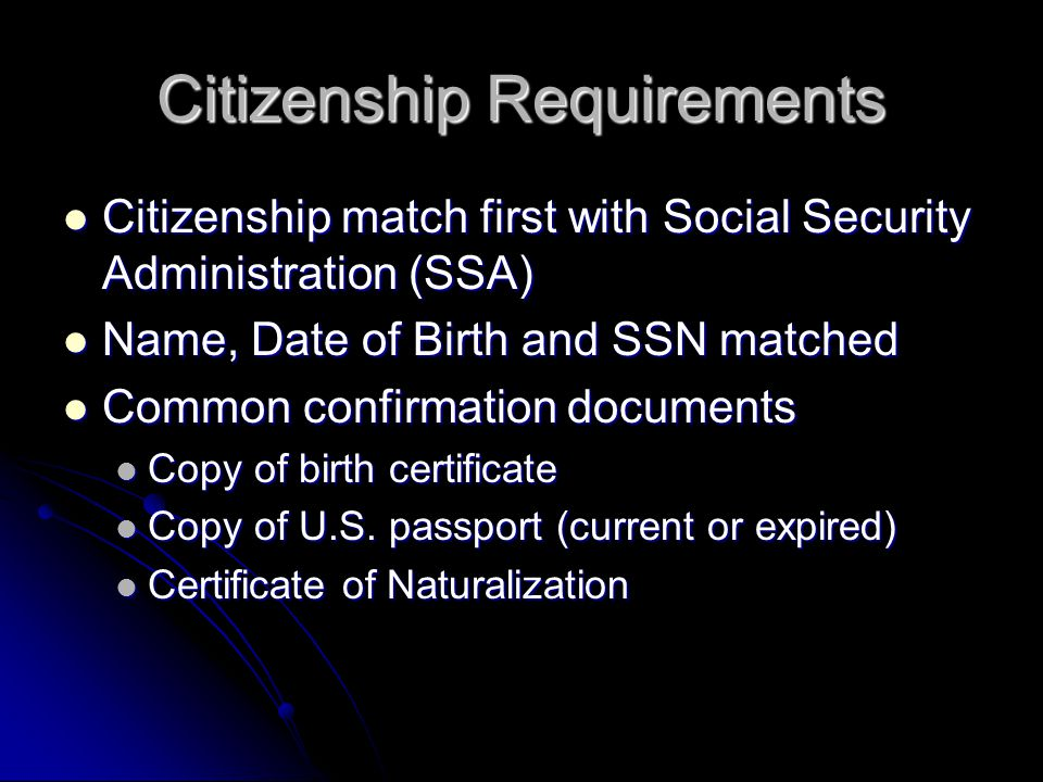 Citizenship Requirements Citizenship match first with Social Security Administration (SSA) Citizenship match first with Social Security Administration (SSA) Name, Date of Birth and SSN matched Name, Date of Birth and SSN matched Common confirmation documents Common confirmation documents Copy of birth certificate Copy of birth certificate Copy of U.S.