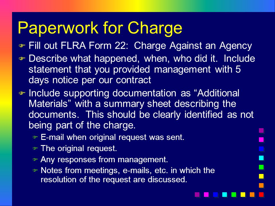 Paperwork for Charge F Fill out FLRA Form 22: Charge Against an Agency F Describe what happened, when, who did it.