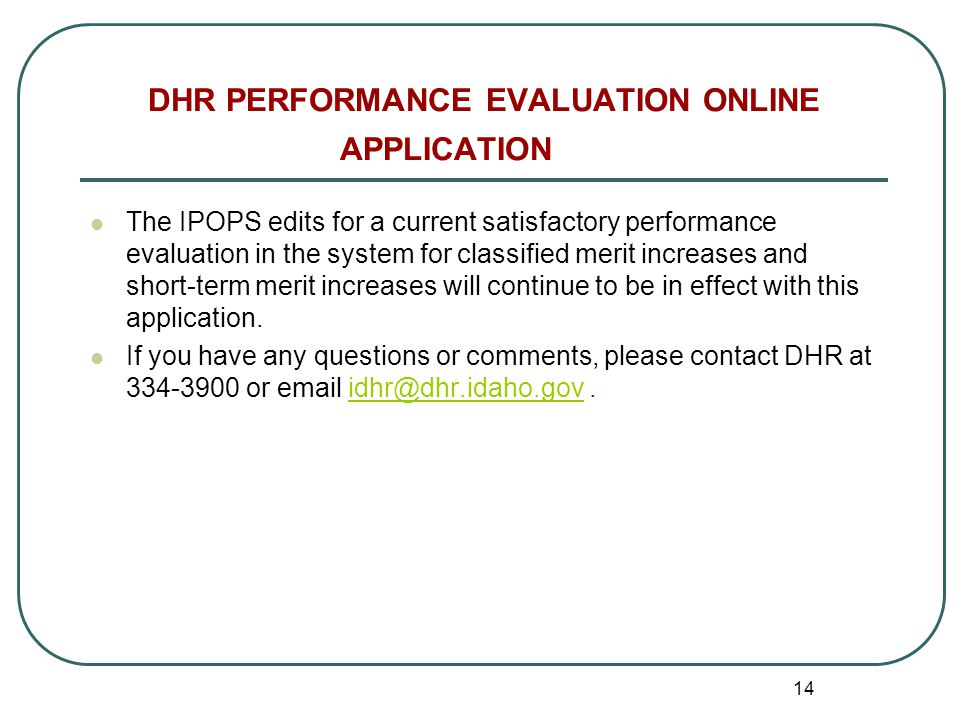 14 DHR PERFORMANCE EVALUATION ONLINE APPLICATION The IPOPS edits for a current satisfactory performance evaluation in the system for classified merit increases and short-term merit increases will continue to be in effect with this application.
