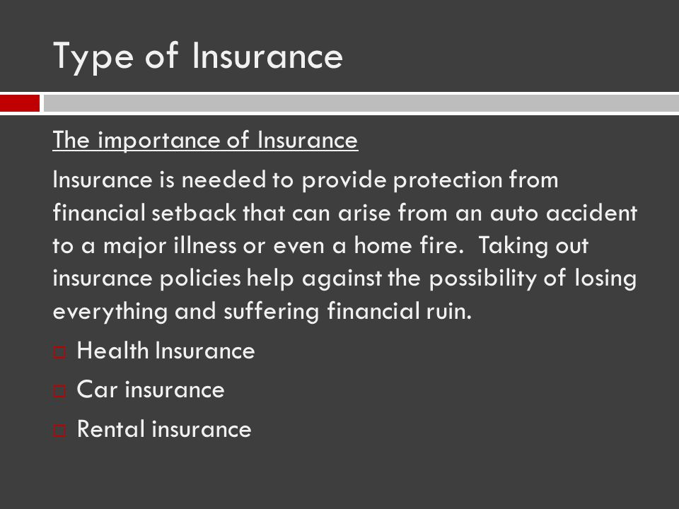 Type of Insurance The importance of Insurance Insurance is needed to provide protection from financial setback that can arise from an auto accident to a major illness or even a home fire.