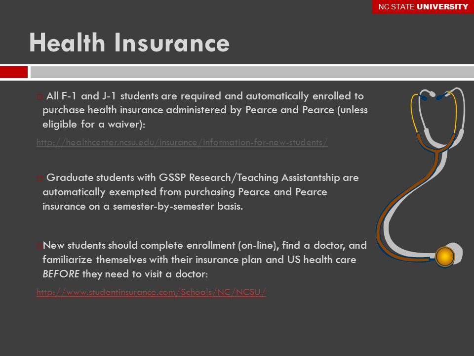 Health Insurance  All F-1 and J-1 students are required and automatically enrolled to purchase health insurance administered by Pearce and Pearce (unless eligible for a waiver): http://healthcenter.ncsu.edu/insurance/information-for-new-students/  Graduate students with GSSP Research/Teaching Assistantship are automatically exempted from purchasing Pearce and Pearce insurance on a semester-by-semester basis.