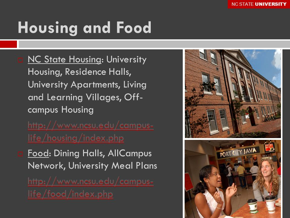 Housing and Food  NC State Housing: University Housing, Residence Halls, University Apartments, Living and Learning Villages, Off- campus Housing http://www.ncsu.edu/campus- life/housing/index.php http://www.ncsu.edu/campus- life/housing/index.php  Food: Dining Halls, AllCampus Network, University Meal Plans http://www.ncsu.edu/campus- life/food/index.php http://www.ncsu.edu/campus- life/food/index.php NC STATE UNIVERSITY