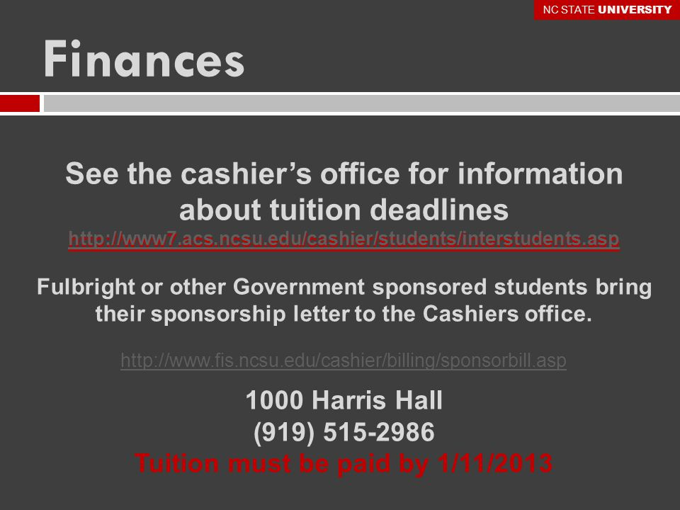 See the cashier's office for information about tuition deadlines http://www7.acs.ncsu.edu/cashier/students/interstudents.asp Fulbright or other Government sponsored students bring their sponsorship letter to the Cashiers office.