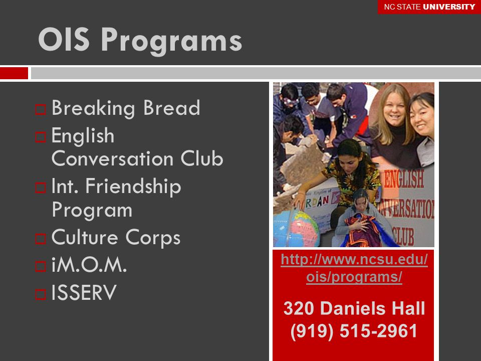OIS Programs http://www.ncsu.edu/ ois/programs/ 320 Daniels Hall (919) 515-2961  Breaking Bread  English Conversation Club  Int.
