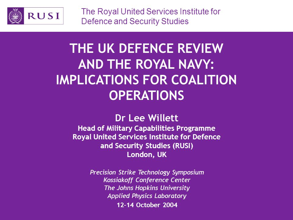 The Royal United Services Institute for Defence and Security Studies THE UK DEFENCE REVIEW AND THE ROYAL NAVY: IMPLICATIONS FOR COALITION OPERATIONS Dr Lee Willett Head of Military Capabilities Programme Royal United Services Institute for Defence and Security Studies (RUSI) London, UK Precision Strike Technology Symposium Kossiakoff Conference Center The Johns Hopkins University Applied Physics Laboratory 12-14 October 2004