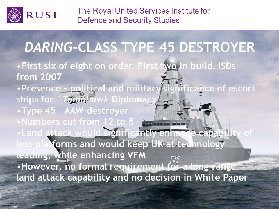 The Royal United Services Institute for Defence and Security Studies DARING-CLASS TYPE 45 DESTROYER First six of eight on order.