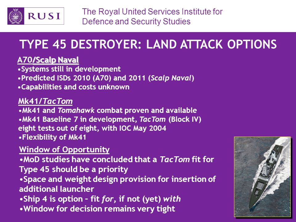 The Royal United Services Institute for Defence and Security Studies TYPE 45 DESTROYER: LAND ATTACK OPTIONS /Scalp Naval A70/Scalp Naval Systems still in development Predicted ISDs 2010 (A70) and 2011 (Scalp Naval) Capabilities and costs unknown Mk41/TacTom Mk41 and Tomahawk combat proven and available Mk41 Baseline 7 in development, TacTom (Block IV) eight tests out of eight, with IOC May 2004 Flexibility of Mk41 Window of Opportunity MoD studies have concluded that a TacTom fit for Type 45 should be a priority Space and weight design provision for insertion of additional launcher Ship 4 is option – fit for, if not (yet) with Window for decision remains very tight