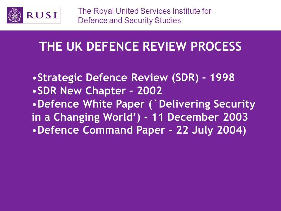 The Royal United Services Institute for Defence and Security Studies THE UK DEFENCE REVIEW PROCESS Strategic Defence Review (SDR) – 1998 SDR New Chapter – 2002 Defence White Paper (`Delivering Security in a Changing World') - 11 December 2003 Defence Command Paper - 22 July 2004)