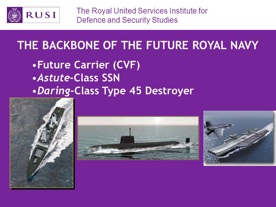 The Royal United Services Institute for Defence and Security Studies THE BACKBONE OF THE FUTURE ROYAL NAVY Future Carrier (CVF) Astute-Class SSN Daring-Class Type 45 Destroyer