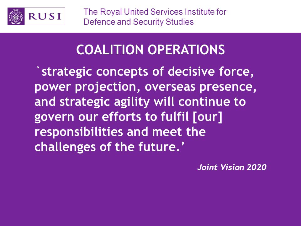 The Royal United Services Institute for Defence and Security Studies FUTURE SURFACE COMBATANT Little yet known of potential capabilities Predicted ISD end of the next decade Emphasis on flexibility, adaptability and affordability Perhaps different models of ship within class Perhaps class will be a Batch 2 Type 45