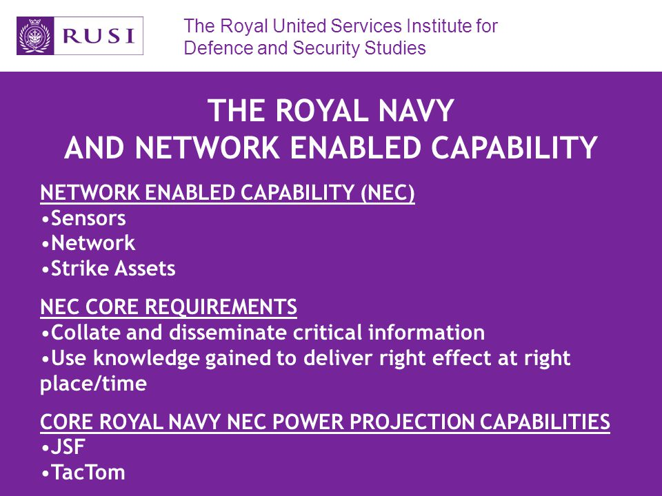 The Royal United Services Institute for Defence and Security Studies THE ROYAL NAVY: LESSONS IDENTIFIED IN COALITION OPERATIONS BROAD LESSONS Access into theatre from sovereign platforms with no HNS Access onto target – power projection from international waters Early effect – political effect and/or shaping the battlespace SPECIFIC LESSONS Carriers – re-roling as helicopter platforms SSNs – all power projection with no HNS, but limited platforms/rounds Amphibious operations – spearhead forces Escort ships – C4ISTAR, air defence/ASW, Naval Fire Support – but no long range power projection capability