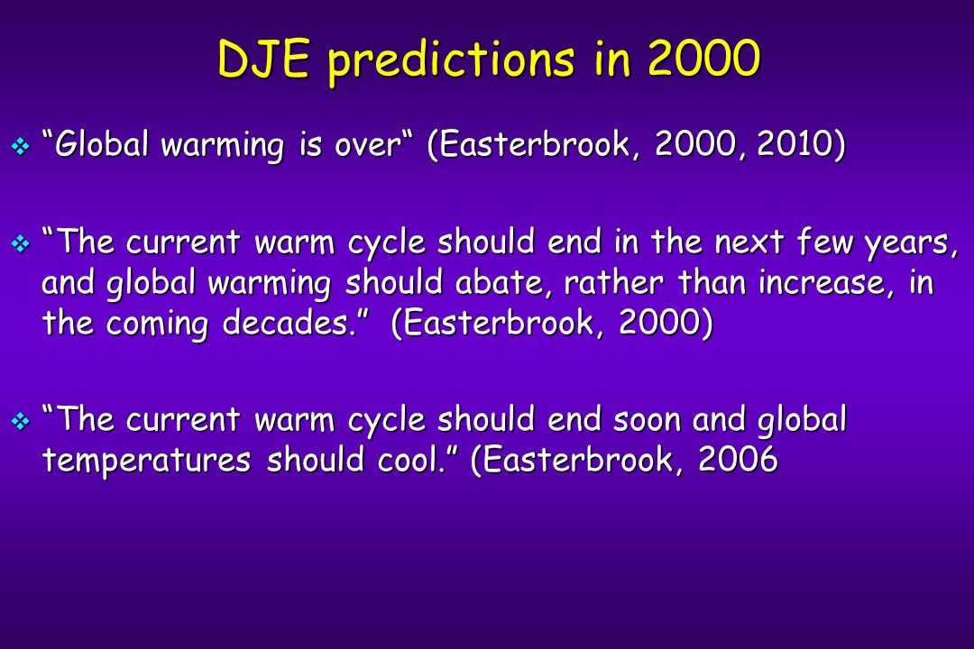 DJE predictions in 2000  Global warming is over (Easterbrook, 2000, 2010)  The current warm cycle should end in the next few years, and global warming should abate, rather than increase, in the coming decades. (Easterbrook, 2000)  The current warm cycle should end soon and global temperatures should cool. (Easterbrook, 2006