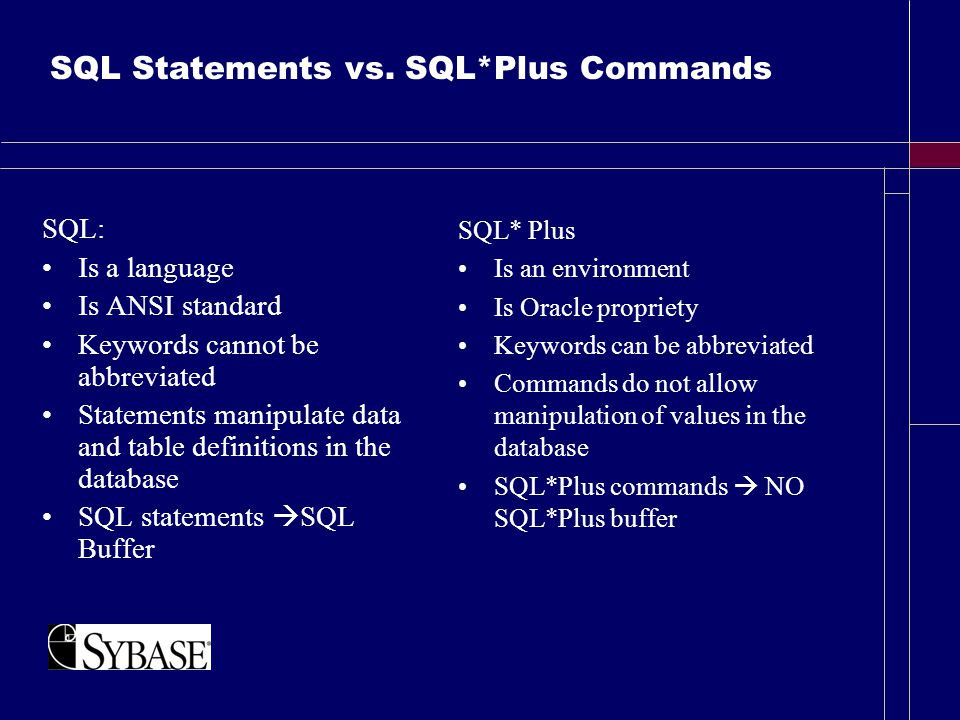 SQL Statements vs. SQL*Plus Commands SQL: Is a language Is ANSI standard Keywords cannot be abbreviated Statements manipulate data and table definitio