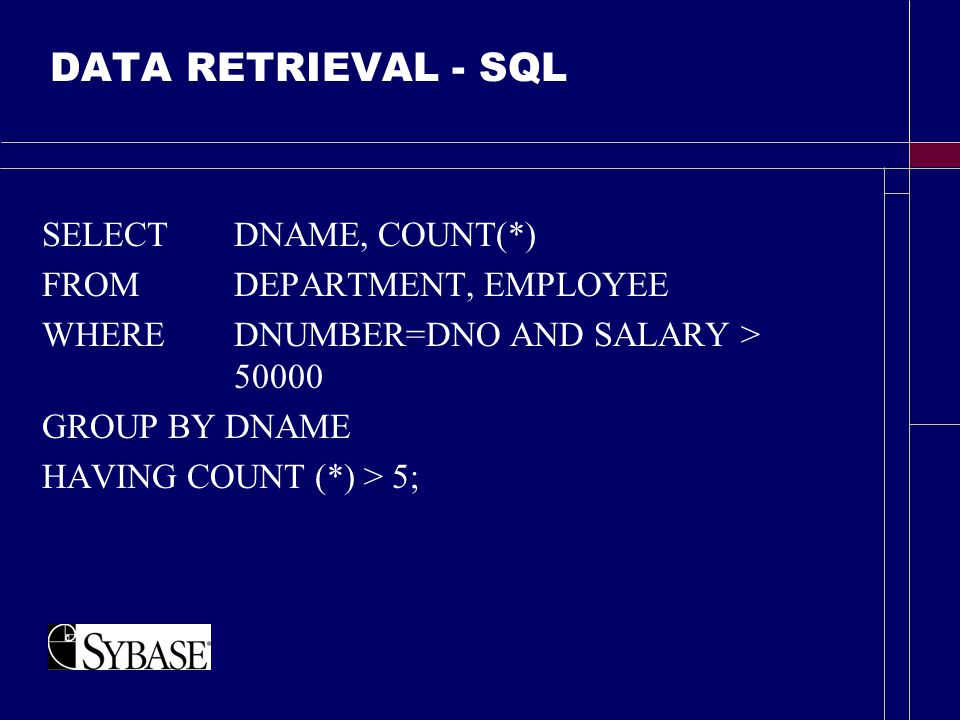 DATA RETRIEVAL - SQL SELECT DNAME, COUNT(*) FROM DEPARTMENT, EMPLOYEE WHEREDNUMBER=DNO AND SALARY > 50000 GROUP BY DNAME HAVING COUNT (*) > 5;