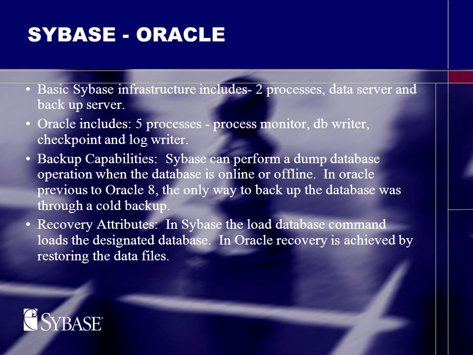 SYBASE - ORACLE Basic Sybase infrastructure includes- 2 processes, data server and back up server.