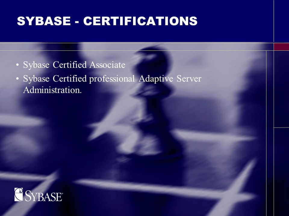 SYBASE - CERTIFICATIONS Sybase Certified Associate Sybase Certified professional Adaptive Server Administration.