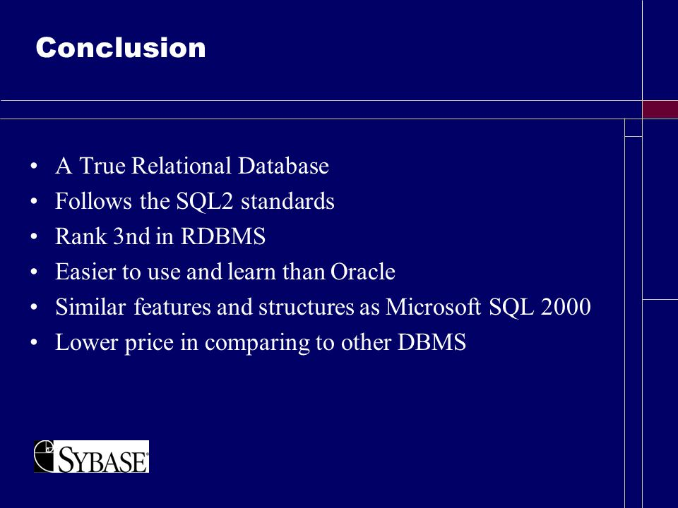 Conclusion A True Relational Database Follows the SQL2 standards Rank 3nd in RDBMS Easier to use and learn than Oracle Similar features and structures as Microsoft SQL 2000 Lower price in comparing to other DBMS