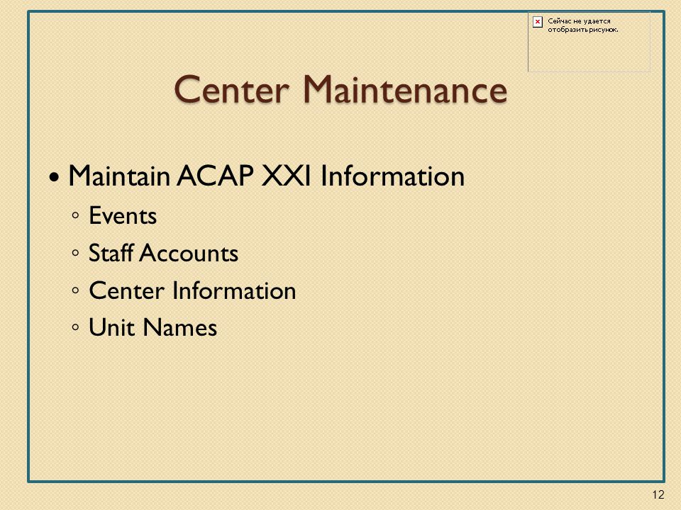 Center Maintenance Maintain ACAP XXI Information ◦ Events ◦ Staff Accounts ◦ Center Information ◦ Unit Names 12