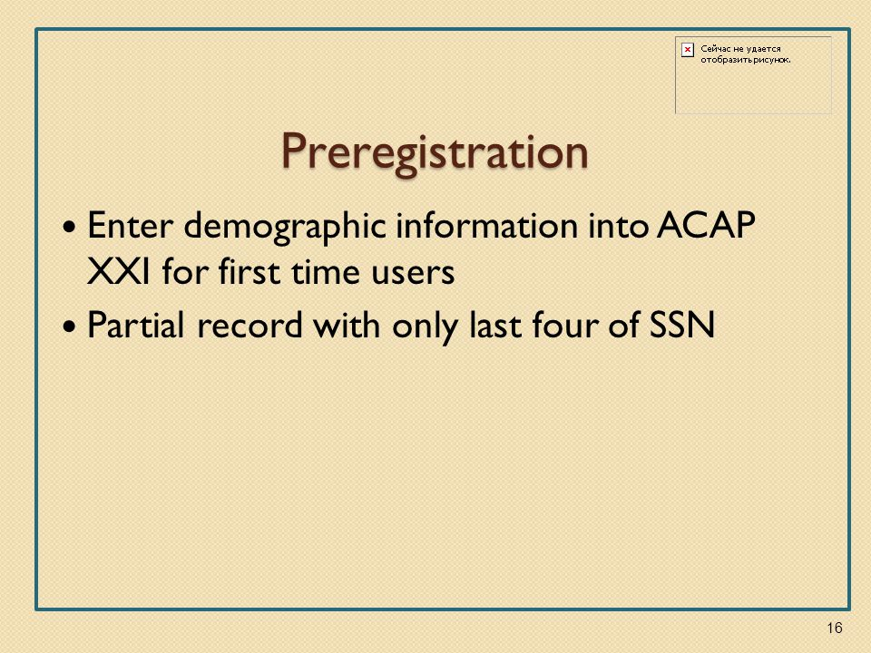 Preregistration Enter demographic information into ACAP XXI for first time users Partial record with only last four of SSN 16