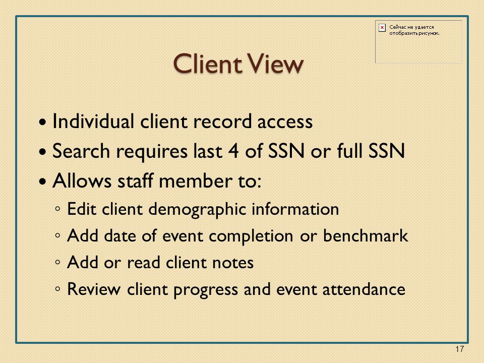 Client View Individual client record access Search requires last 4 of SSN or full SSN Allows staff member to: ◦ Edit client demographic information ◦ Add date of event completion or benchmark ◦ Add or read client notes ◦ Review client progress and event attendance 17