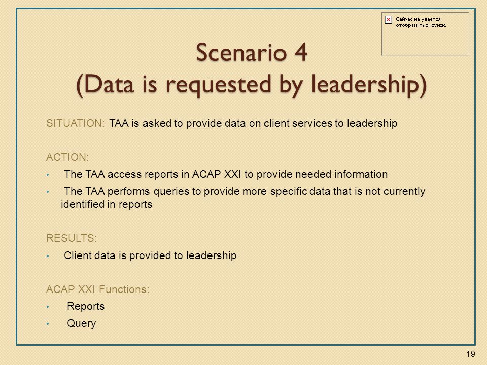 Scenario 4 (Data is requested by leadership) SITUATION: TAA is asked to provide data on client services to leadership ACTION: The TAA access reports in ACAP XXI to provide needed information The TAA performs queries to provide more specific data that is not currently identified in reports RESULTS: Client data is provided to leadership ACAP XXI Functions: Reports Query 19