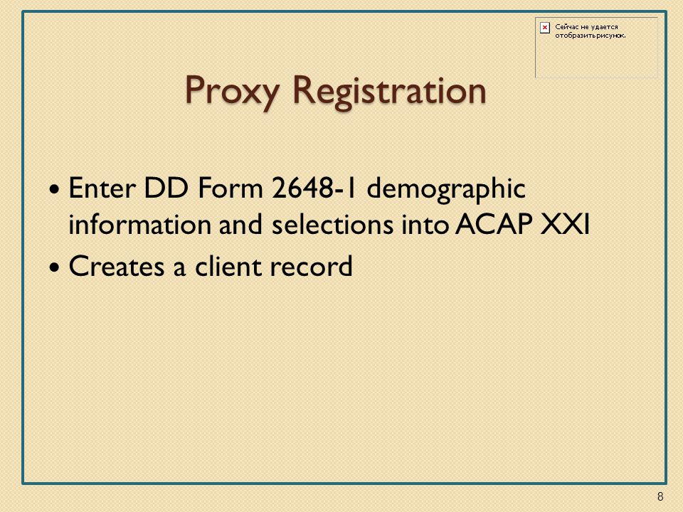 Proxy Registration Enter DD Form 2648-1 demographic information and selections into ACAP XXI Creates a client record 8
