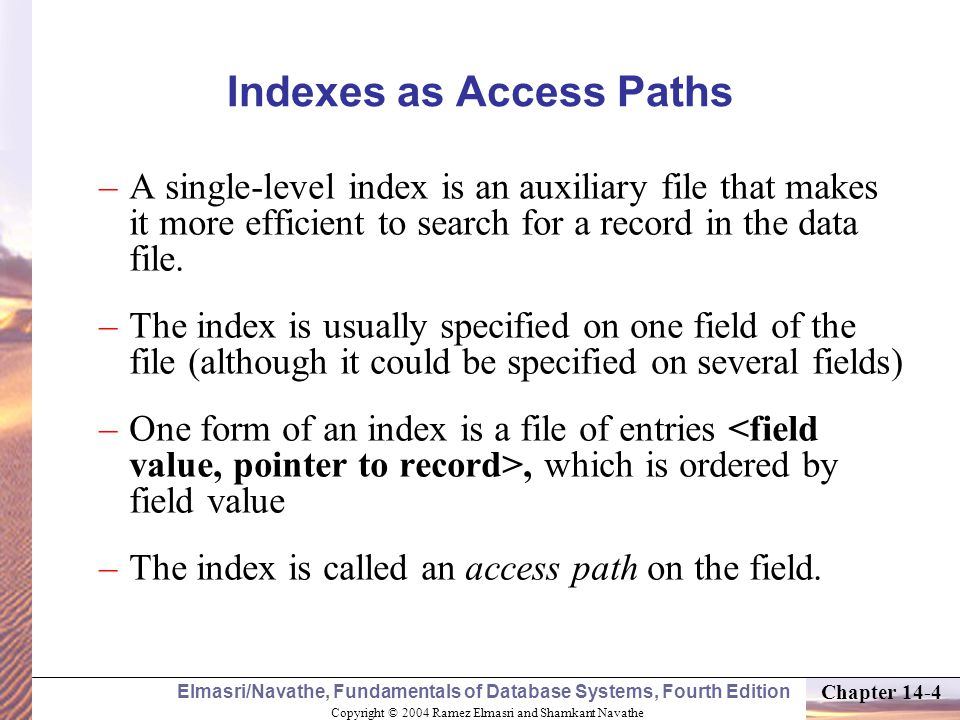 Copyright © 2004 Ramez Elmasri and Shamkant Navathe Elmasri/Navathe, Fundamentals of Database Systems, Fourth Edition Chapter 14-4 Indexes as Access Paths –A single-level index is an auxiliary file that makes it more efficient to search for a record in the data file.