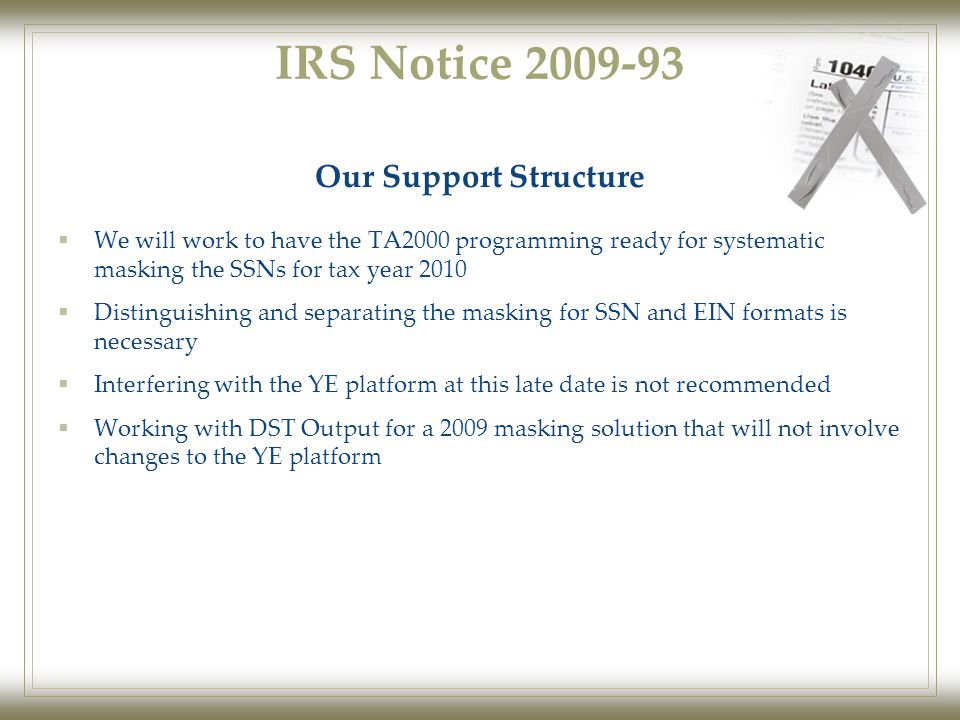 IRS Notice 2009-93  We will work to have the TA2000 programming ready for systematic masking the SSNs for tax year 2010  Distinguishing and separating the masking for SSN and EIN formats is necessary  Interfering with the YE platform at this late date is not recommended  Working with DST Output for a 2009 masking solution that will not involve changes to the YE platform Our Support Structure
