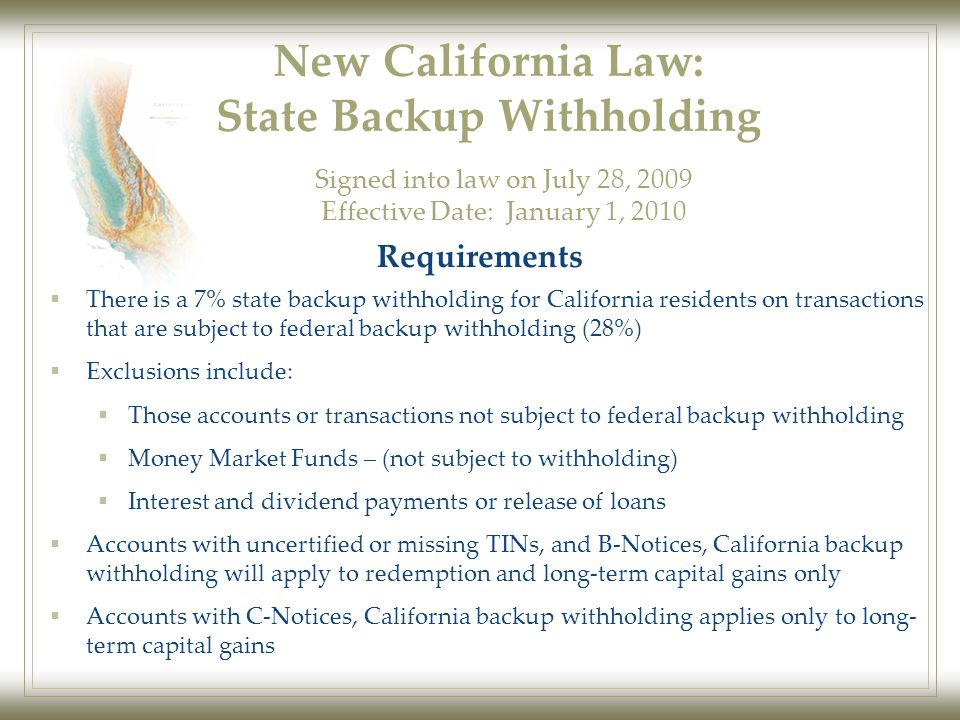 New California Law: State Backup Withholding  There is a 7% state backup withholding for California residents on transactions that are subject to federal backup withholding (28%)  Exclusions include:  Those accounts or transactions not subject to federal backup withholding  Money Market Funds – (not subject to withholding)  Interest and dividend payments or release of loans  Accounts with uncertified or missing TINs, and B-Notices, California backup withholding will apply to redemption and long-term capital gains only  Accounts with C-Notices, California backup withholding applies only to long- term capital gains Signed into law on July 28, 2009 Effective Date: January 1, 2010 Requirements